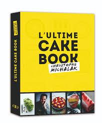 livre de cuisine michalak l ultime cake book par christophe michalak vous saurez tout sur le
