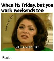 Its Friday Meme - when its friday but you work weekends too cries in spanish fuck