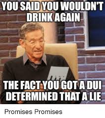 Dui Meme - you said you wouldnt drink again the fact you gota dui determined