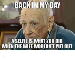 Back In My Day Meme - back in my day aselfie is whatnou did when the wife wouldnt putout