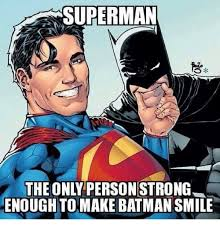 Super Man Meme - superman the only person strong enoughtomake batman smile batman