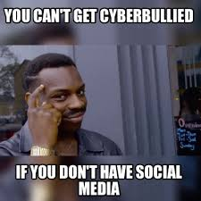 Social Media Meme - meme maker you cant get cyberbullied if you dont have social media