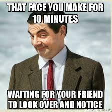 That Face You Make When Meme - that face you make for 10 minutes waiting for your friend to look