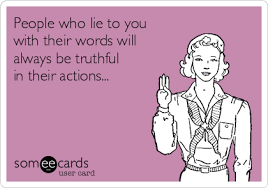 people who lie to you with their words will always be truthful in