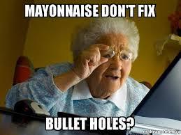 Mayonnaise Meme - mayonnaise don t fix bullet holes internet grandma make a meme