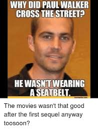 Walker Meme - why did paul walker cross the street hewasntwearing a seatbelt the
