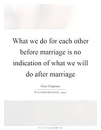 after marriage quotes what we do for each other before marriage is no indication of