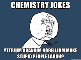 Chemistry Jokes Meme - chemistry jokes yttrium uranium nobellium make stupid people laugh