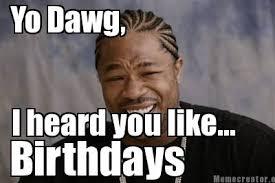 Meme Generator Yo Dawg - meme creator yo dawg i heard you like birthdays meme generator