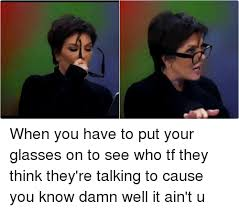 Who You Talking To Meme - when you have to put your glasses on to see who tf they think they