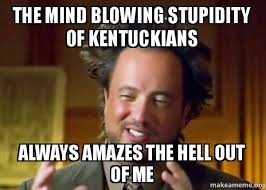 Mind Blowing Meme - the mind blowing stupidity of kentuckians always amazes the hell