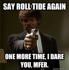 Roll Tide Meme - say roll tide again one more time i dare you mfer one more