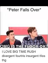 Thg Memes - peter falls over omg is the floor ok i love big time rush divergent