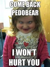 Little Meme - come back pedobear i want hurt you funny scared little girl meme