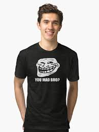 Why You Mad Bro Meme - troll face meme you mad bro unisex t shirt by andin97 redbubble