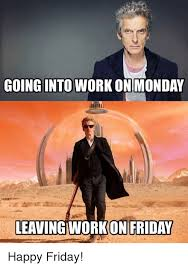 Leaving Work On Friday Meme - going into work on monday leaving work on friday happy friday