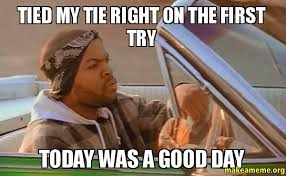 Tie Meme - tied my tie right on the first try today was a good day make a