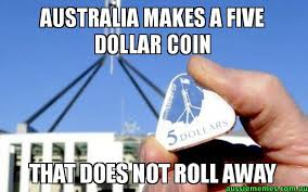 Australia Meme - australia makes a five dollar coin that does not roll away