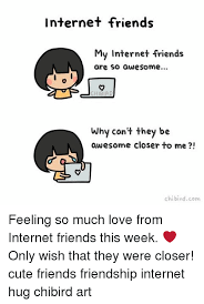 Internet Friends Meme - internet friends my internet friends are so awesome why can t they