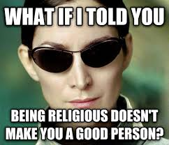 Meme What If I Told You - what if i told you being religious doesn t make you a good person