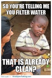 Third World Child Meme - you filter clean water shutupimtalking net pinterest