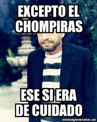 Memes Del Chompiras - meme personalizado excepto el chompiras ese si era de cuidado