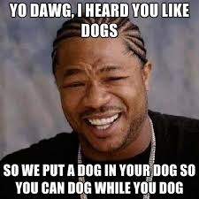 Yo Dawg Know Your Meme - yo dawg i heard you 100 images dawg i i heard you like fat