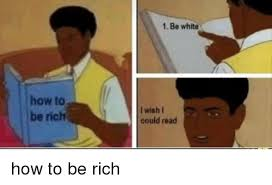 How To Read Meme - how to be rich 1 be white i wish i could read how to meme on me me