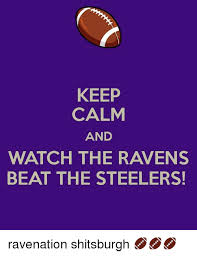 Ravens Steelers Memes - keep calm and watch the ravens beat the steelers ravenation