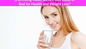 is drinking water before bed good or bad for health and weight