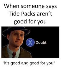 Good For You Meme - when someone says tide packs aren t good for you doubt good for