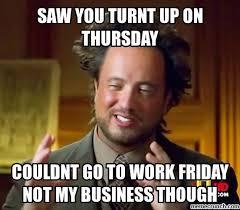 Turnt Up Meme - you turnt up on thursday