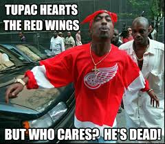 Red Wings Meme - tupac hearts the red wings but who cares he s dead come at me