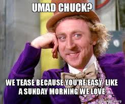 Tease Meme - umad chuck we tease because you re easy like a sunday morning we