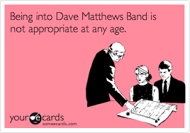 Dave Matthews Band Meme - being into dave matthews band is not appropriate at any age