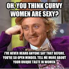 Sexy Women Meme - oh you think curvy women are sexy i ve never heard anyone say that