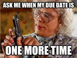 Due Date Meme - ask me when my due date is one more time madea meme quickmeme