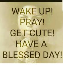 Blessed Meme - wake up pray get cute have a blessed day blessed meme on sizzle