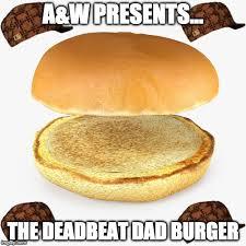 Burger Memes - a w presents the deadbeat dad burger meme