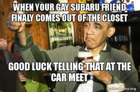 Closet Gay Meme - when your gay subaru friend finaly comes out of the closet good luck