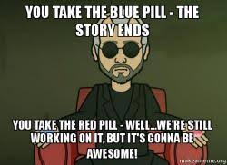 Blue Pill Red Pill Meme - you take the blue pill the story ends you take the red pill well
