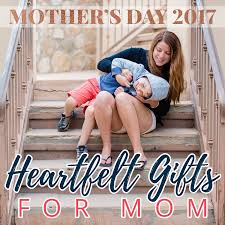 Gifts For Mom 2017 Mother U0027s Day 2017 Heartfelt Gifts For Mom Daily Mom