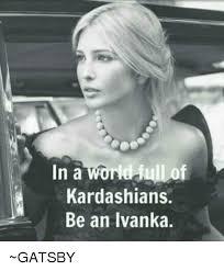 Gatsby Meme - in a world jull of kardashians be an ivanka gatsby kardashians