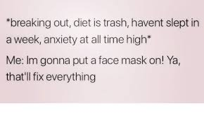 Face Mask Meme - breaking out diet is trash havent slept in a week anxiety at all