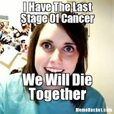 I Have Cancer Meme - i have the last stage of cancer create your own meme