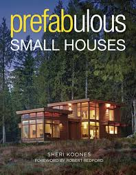 tinyhouseblog new book prefabulous small houses with foreword by robert redford
