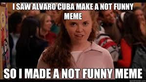 Mean Girl Memes - i saw alvaro cuba make a not funny meme so i made a not funny meme