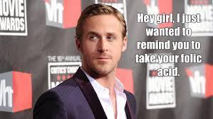 Ryan Gosling Finals Meme - hey girl ryan gosling makes your pregnancy fantasies come true