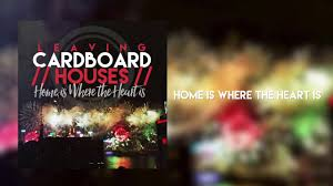 Home Is Where The Heart Is Leaving Cardboard Houses Home Is Where The Heart Is Official