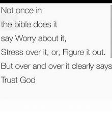 not once in the bible does it say worry about it stress it or